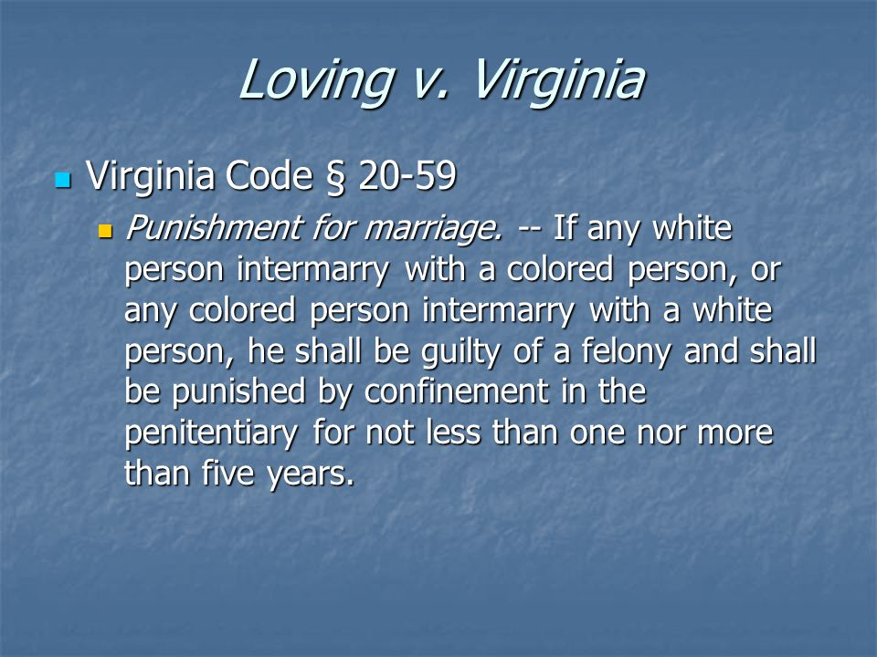 Loving v. Virginia Virginia Code § 20-59 Virginia Code § 20-59 Punishment for marriage. -- If any white person intermarry with a colored person, or an