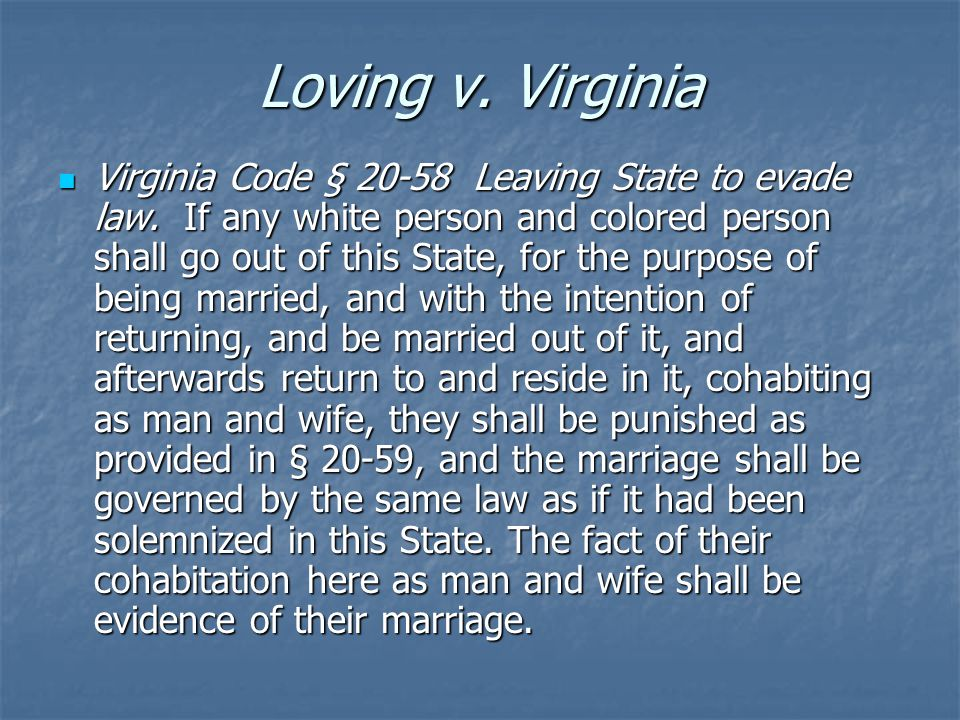 Loving v. Virginia Virginia Code § 20-58 Leaving State to evade law. If any white person and colored person shall go out of this State, for the purpos