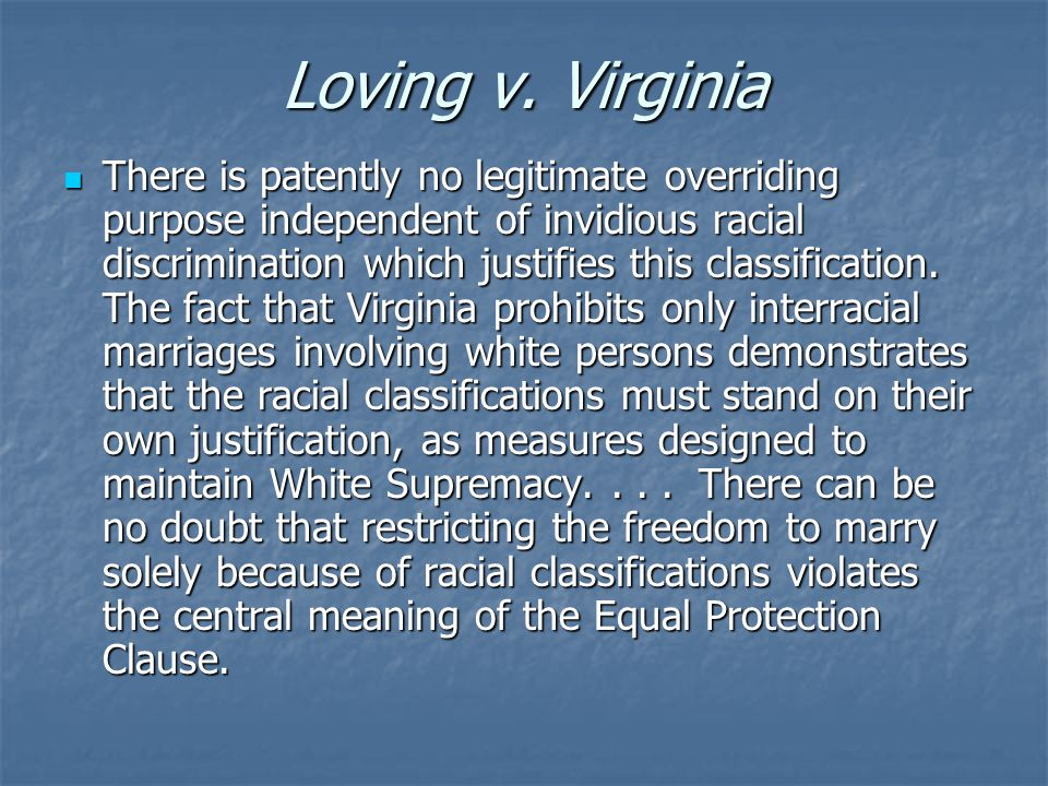 Loving v. Virginia There is patently no legitimate overriding purpose independent of invidious racial discrimination which justifies this classificati