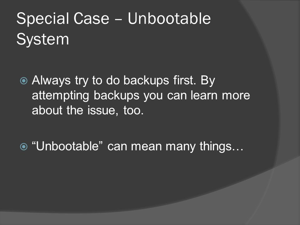 Special Case – Unbootable System  Always try to do backups first.