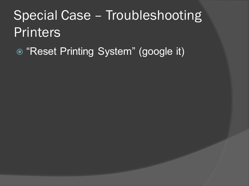 Special Case – Troubleshooting Printers  Reset Printing System (google it)