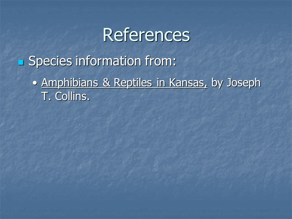 References Species information from: Species information from: Amphibians & Reptiles in Kansas, by Joseph T.