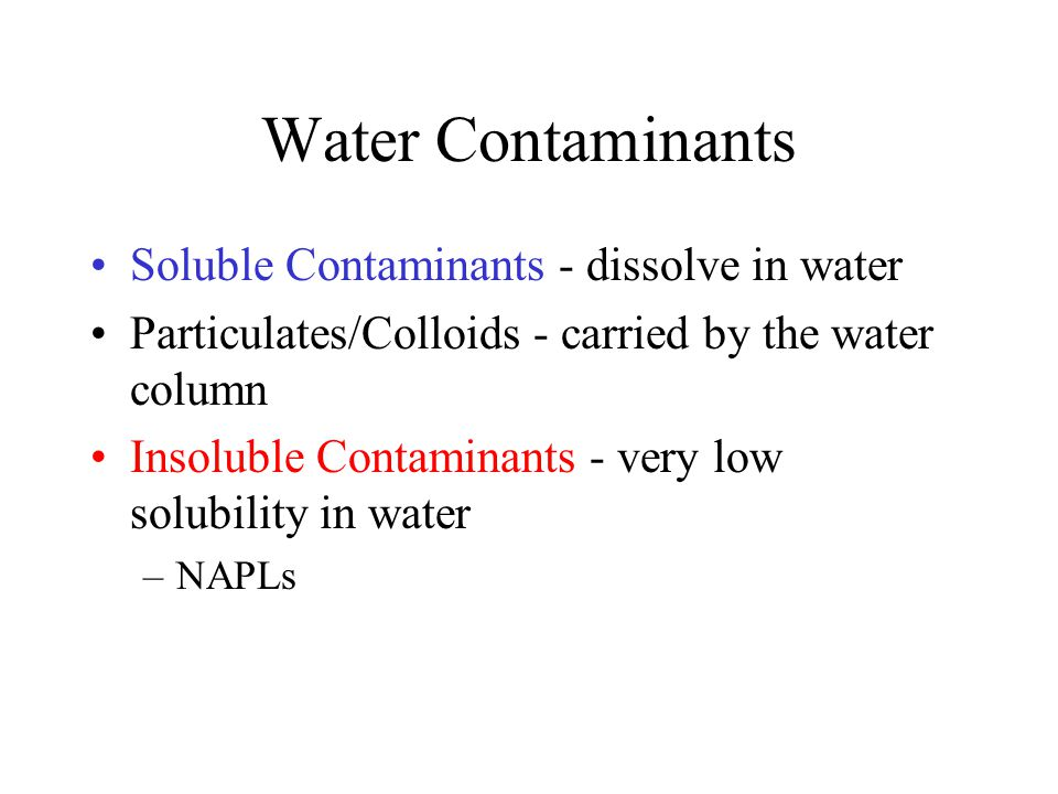 Water Contaminants Soluble Contaminants - dissolve in water Particulates/Colloids - carried by the water column Insoluble Contaminants - very low solu
