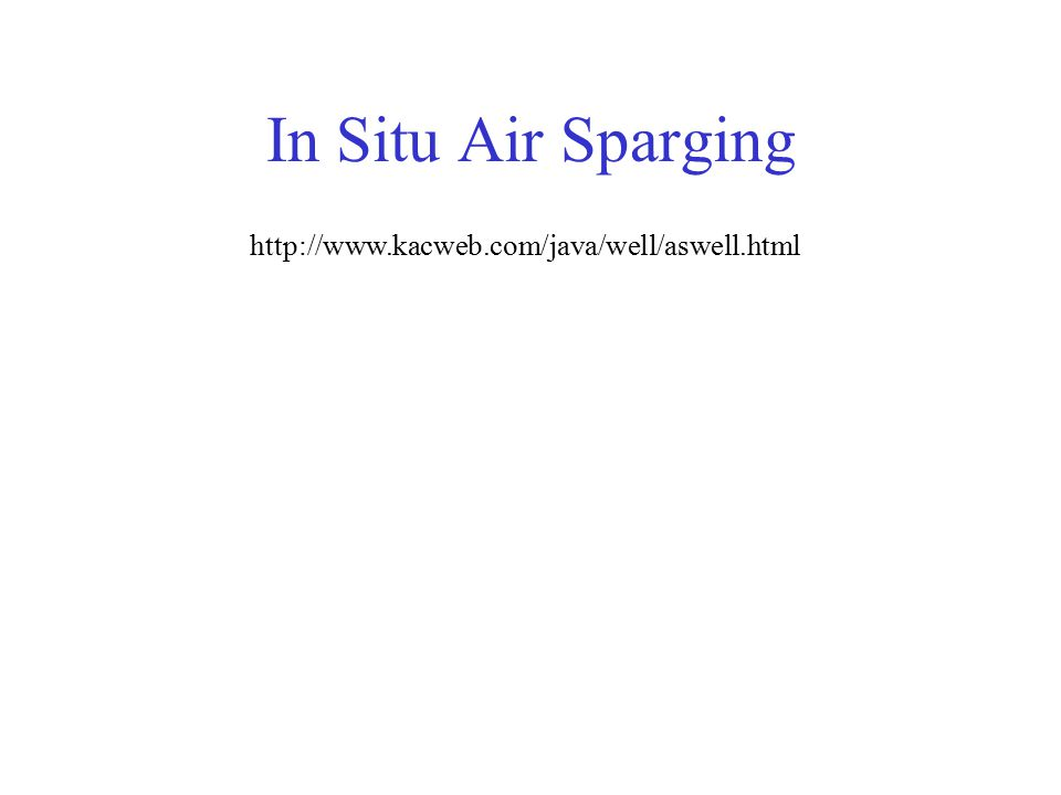 In Situ Air Sparging http://www.kacweb.com/java/well/aswell.html