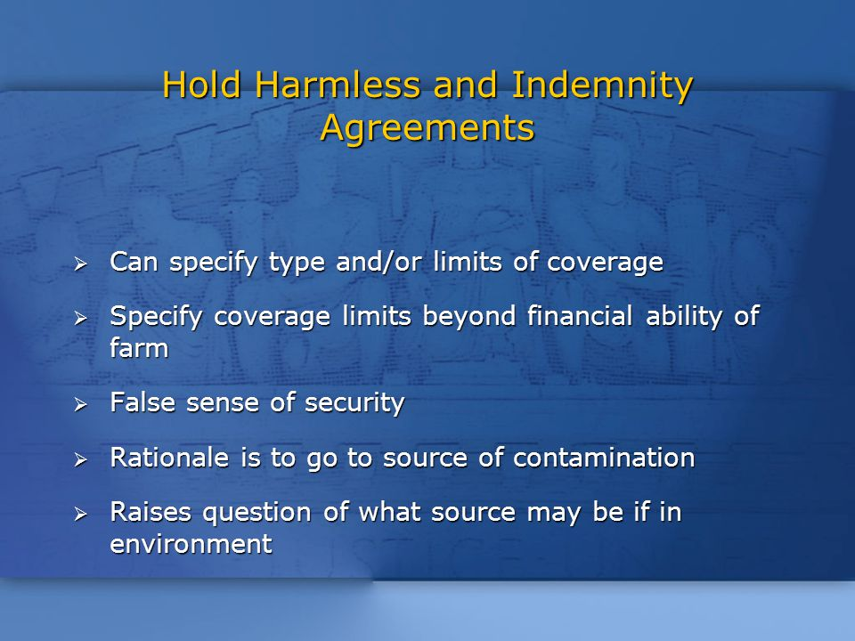 Hold Harmless and Indemnity Agreements  Can specify type and/or limits of coverage  Specify coverage limits beyond financial ability of farm  False sense of security  Rationale is to go to source of contamination  Raises question of what source may be if in environment