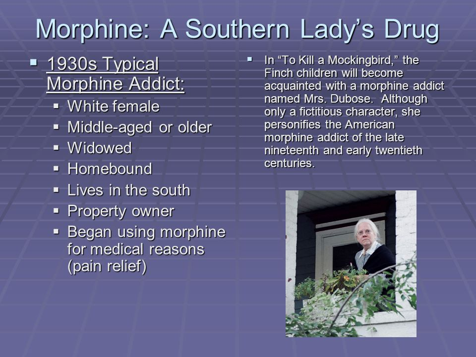 Morphine: A Southern Lady's Drug  1930s Typical Morphine Addict:  White female  Middle-aged or older  Widowed  Homebound  Lives in the south  Property owner  Began using morphine for medical reasons (pain relief)  In To Kill a Mockingbird, the Finch children will become acquainted with a morphine addict named Mrs.