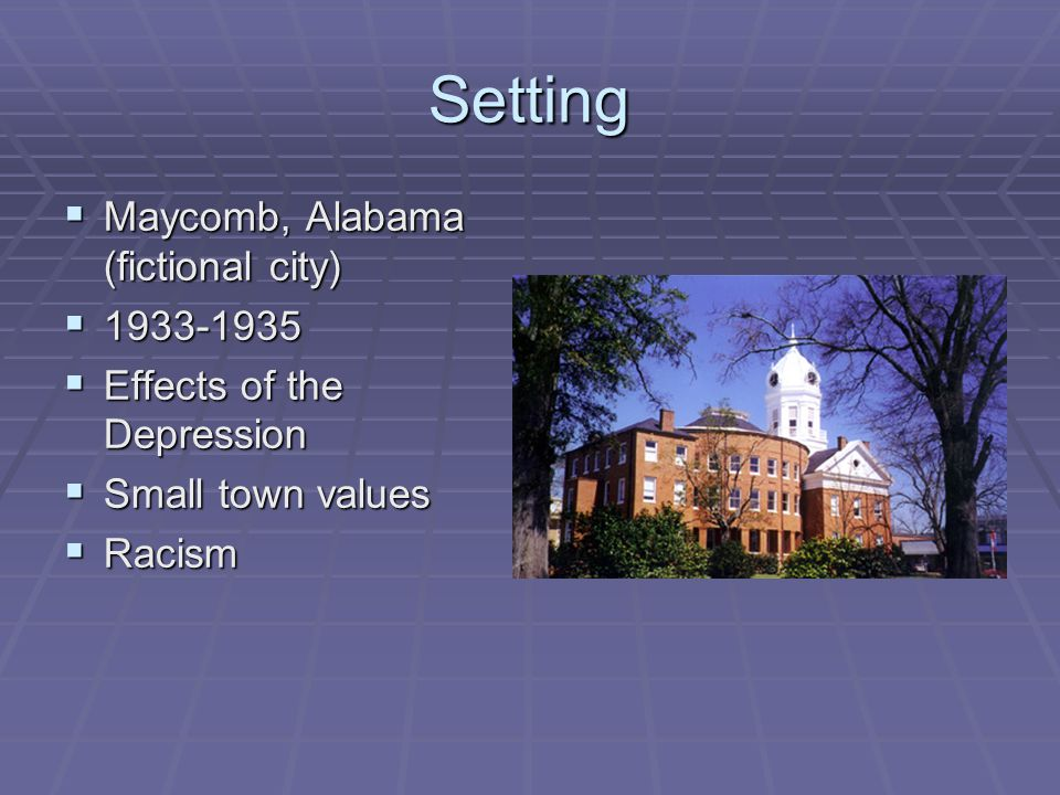 Setting  Maycomb, Alabama (fictional city)  1933-1935  Effects of the Depression  Small town values  Racism