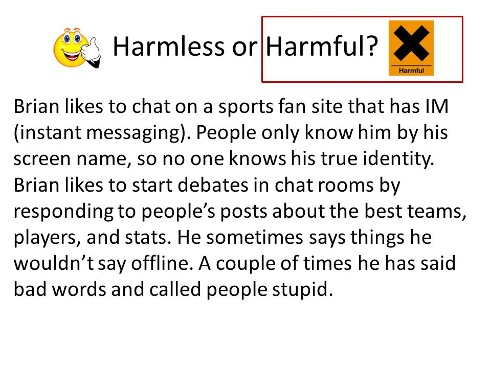 Harmless or Harmful.Arianna visits a website that makes fun of a student at her school.