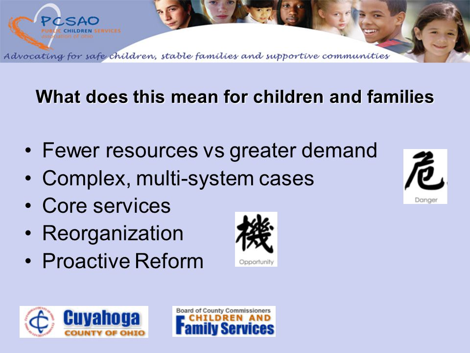 Fewer resources vs greater demand Complex, multi-system cases Core services Reorganization Proactive Reform What does this mean for children and families
