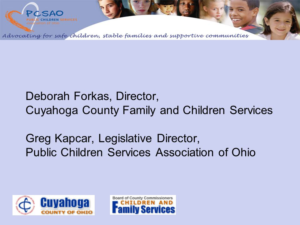 Deborah Forkas, Director, Cuyahoga County Family and Children Services Greg Kapcar, Legislative Director, Public Children Services Association of Ohio