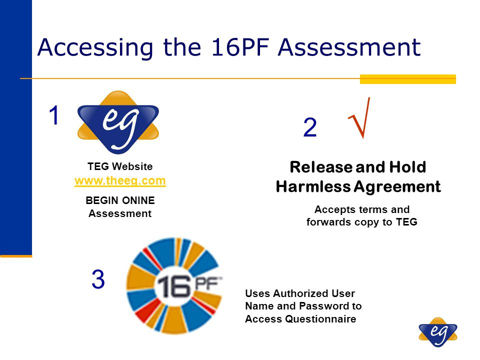 Accessing the 16PF Assessment TEG Website www.theeg.com www.theeg.com BEGIN ONINE Assessment √ Release and Hold Harmless Agreement 1 2 3 Uses Authoriz