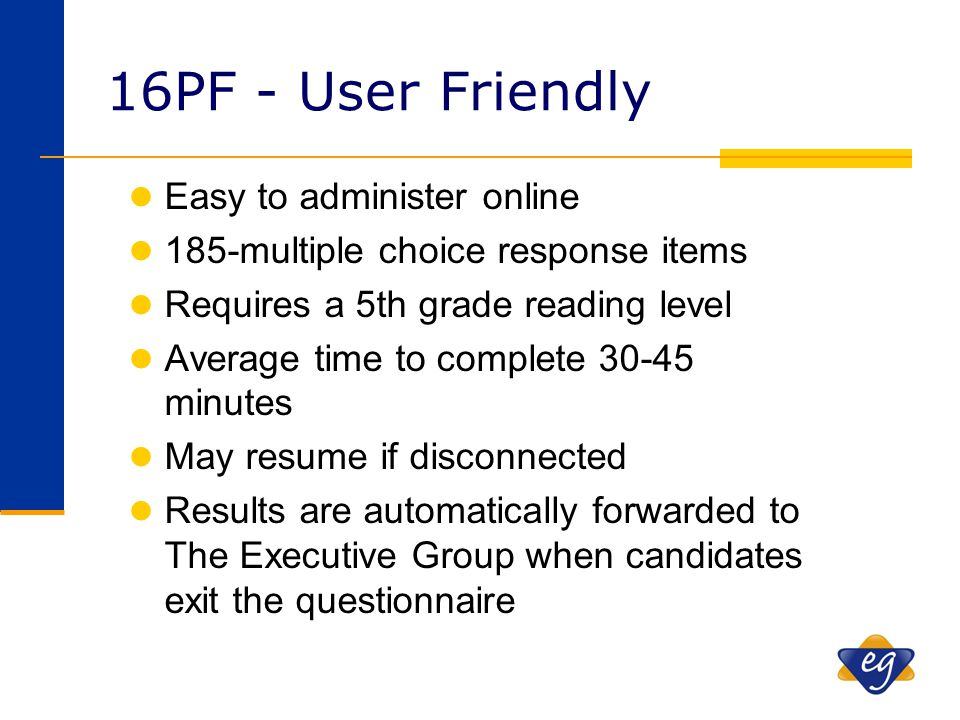16PF - User Friendly l Easy to administer online l 185-multiple choice response items l Requires a 5th grade reading level l Average time to complete
