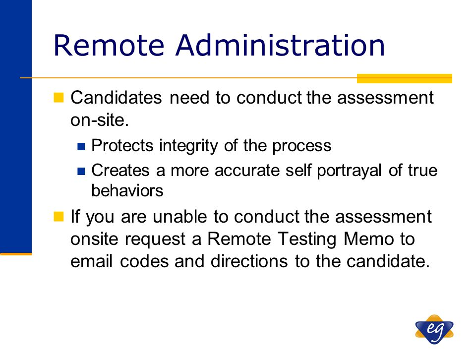 Remote Administration Candidates need to conduct the assessment on-site. Protects integrity of the process Creates a more accurate self portrayal of t