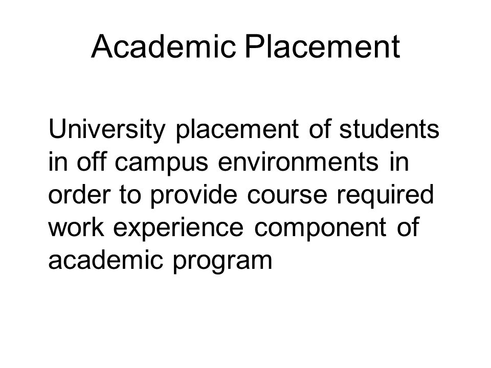 Academic Placement University placement of students in off campus environments in order to provide course required work experience component of academic program