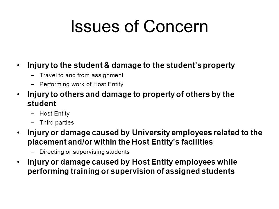 Issues of Concern Injury to the student & damage to the student's property –Travel to and from assignment –Performing work of Host Entity Injury to others and damage to property of others by the student –Host Entity –Third parties Injury or damage caused by University employees related to the placement and/or within the Host Entity's facilities –Directing or supervising students Injury or damage caused by Host Entity employees while performing training or supervision of assigned students