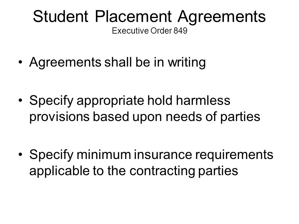 Student Placement Agreements Executive Order 849 Agreements shall be in writing Specify appropriate hold harmless provisions based upon needs of parties Specify minimum insurance requirements applicable to the contracting parties