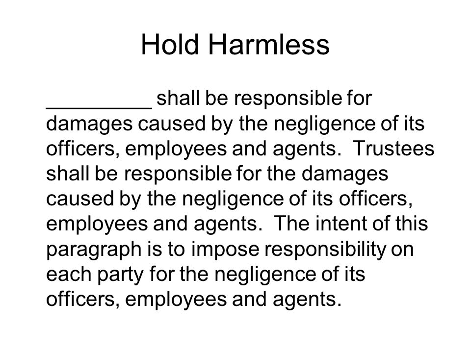 Hold Harmless _________ shall be responsible for damages caused by the negligence of its officers, employees and agents.
