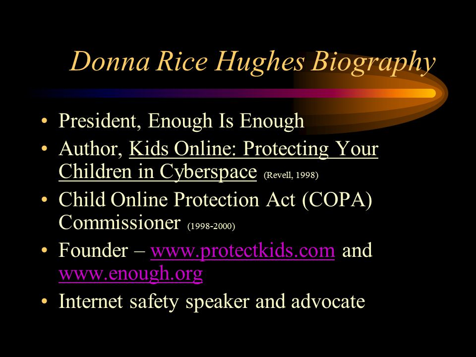 Donna Rice Hughes Biography President, Enough Is Enough Author, Kids Online: Protecting Your Children in Cyberspace (Revell, 1998) Child Online Protection Act (COPA) Commissioner (1998-2000) Founder – www.protectkids.com and www.enough.orgwww.protectkids.com www.enough.org Internet safety speaker and advocate