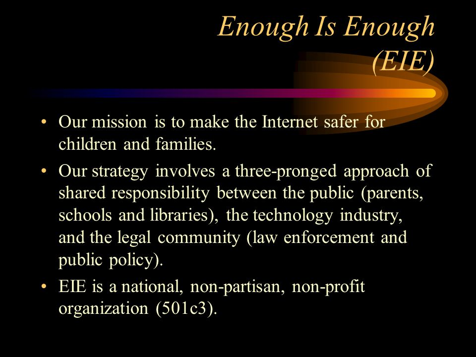 Enough Is Enough (EIE) Our mission is to make the Internet safer for children and families.