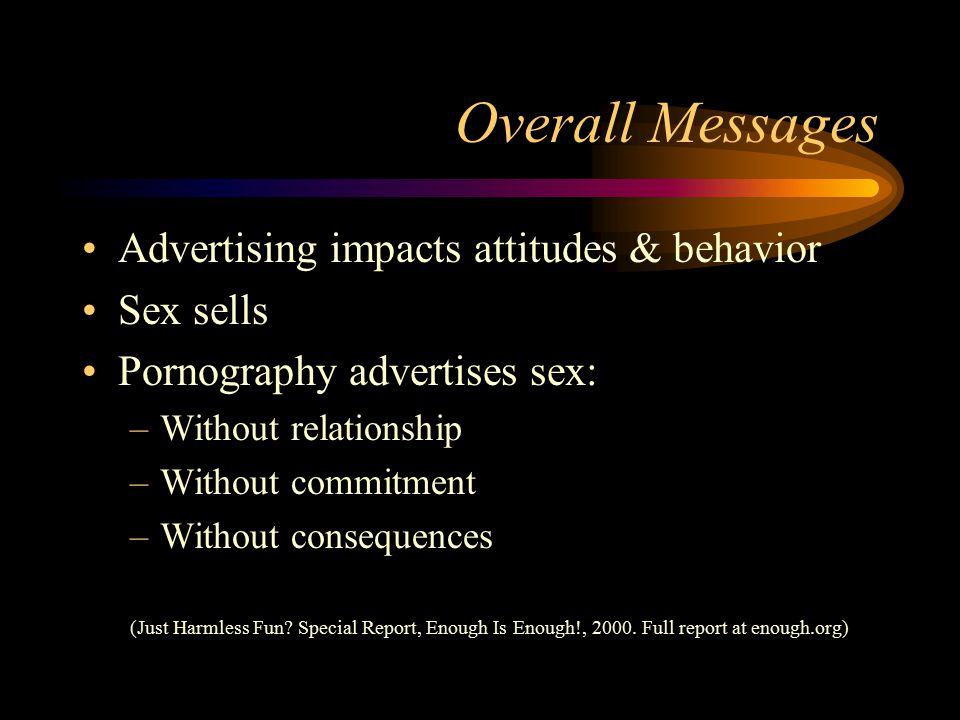 Overall Messages Advertising impacts attitudes & behavior Sex sells Pornography advertises sex: –Without relationship –Without commitment –Without consequences (Just Harmless Fun.