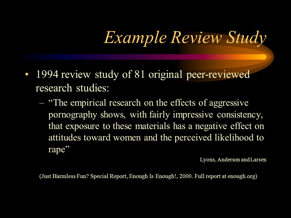 Example Review Study 1994 review study of 81 original peer-reviewed research studies: – The empirical research on the effects of aggressive pornography shows, with fairly impressive consistency, that exposure to these materials has a negative effect on attitudes toward women and the perceived likelihood to rape Lyons, Anderson and Larsen (Just Harmless Fun.