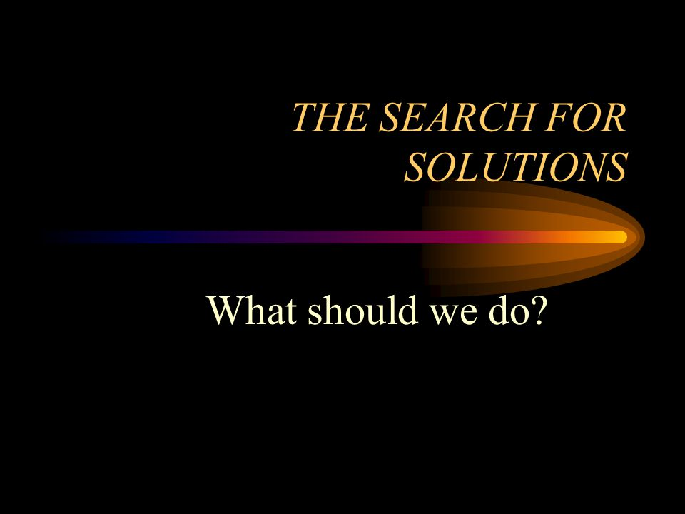 THE SEARCH FOR SOLUTIONS What should we do