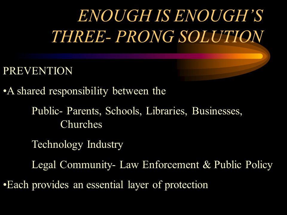 ENOUGH IS ENOUGH'S THREE- PRONG SOLUTION PREVENTION A shared responsibility between the Public- Parents, Schools, Libraries, Businesses, Churches Technology Industry Legal Community- Law Enforcement & Public Policy Each provides an essential layer of protection