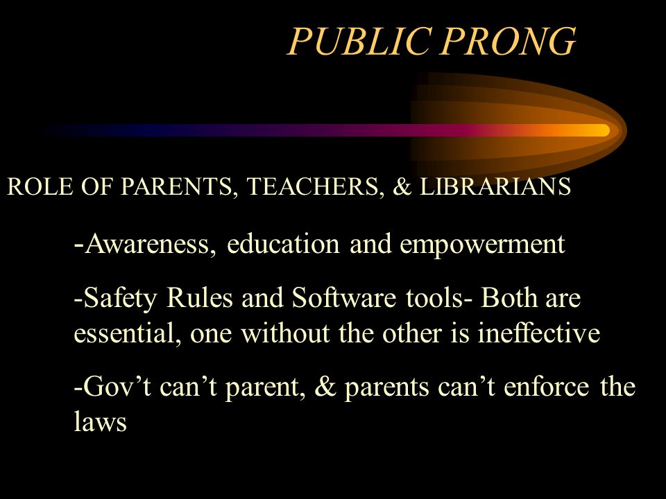PUBLIC PRONG ROLE OF PARENTS, TEACHERS, & LIBRARIANS - Awareness, education and empowerment -Safety Rules and Software tools- Both are essential, one without the other is ineffective -Gov't can't parent, & parents can't enforce the laws
