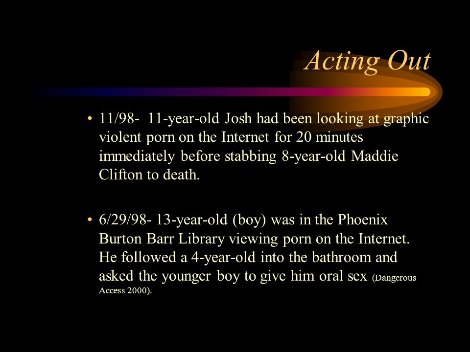 Acting Out 11/98- 11-year-old Josh had been looking at graphic violent porn on the Internet for 20 minutes immediately before stabbing 8-year-old Maddie Clifton to death.