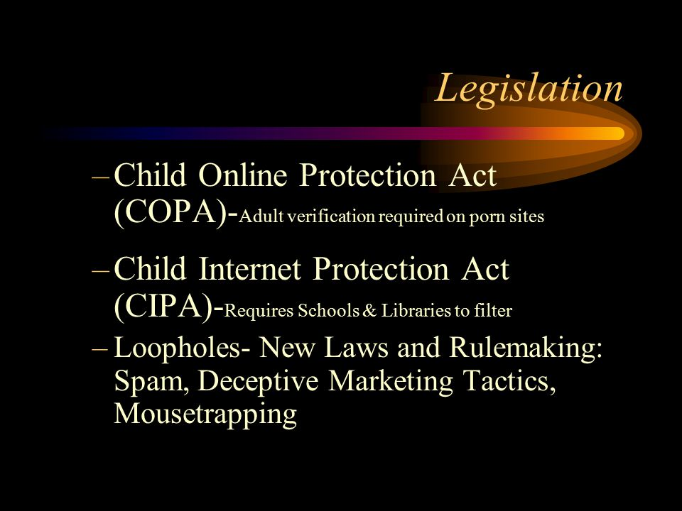 Legislation –Child Online Protection Act (COPA)- Adult verification required on porn sites –Child Internet Protection Act (CIPA)- Requires Schools & Libraries to filter –Loopholes- New Laws and Rulemaking: Spam, Deceptive Marketing Tactics, Mousetrapping