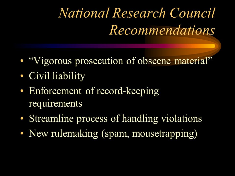 National Research Council Recommendations Vigorous prosecution of obscene material Civil liability Enforcement of record-keeping requirements Streamline process of handling violations New rulemaking (spam, mousetrapping)