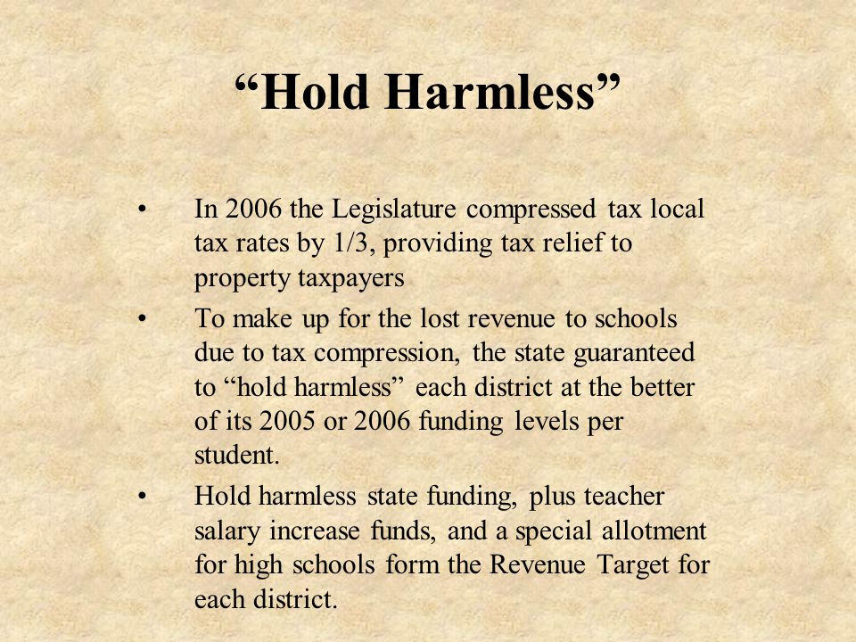 Hold Harmless In 2006 the Legislature compressed tax local tax rates by 1/3, providing tax relief to property taxpayers To make up for the lost revenue to schools due to tax compression, the state guaranteed to hold harmless each district at the better of its 2005 or 2006 funding levels per student.