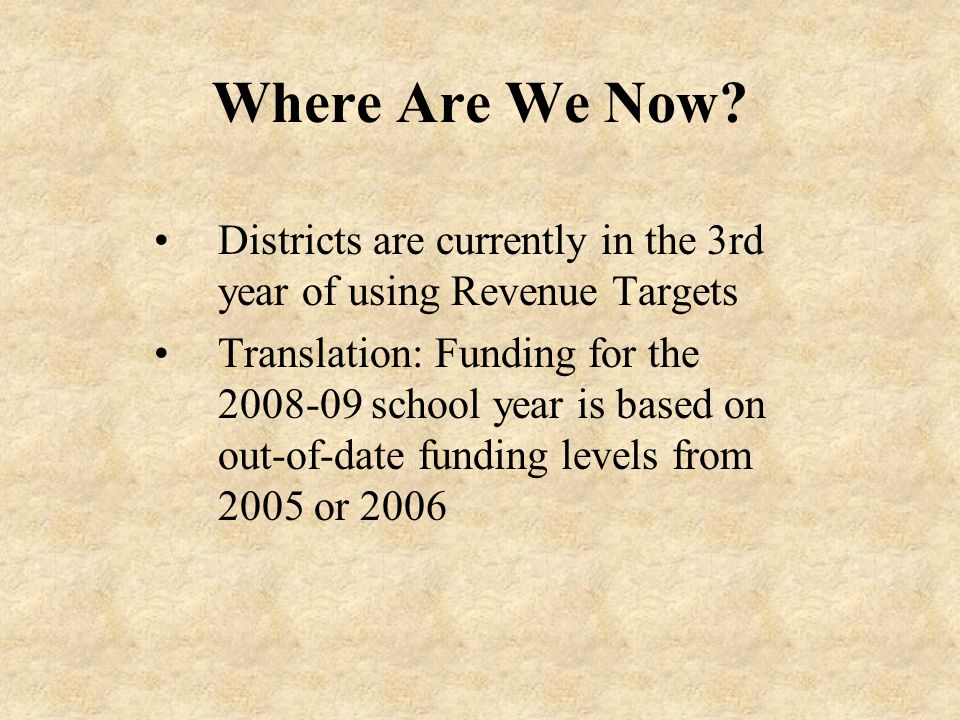 Where Are We Now? Districts are currently in the 3rd year of using Revenue Targets Translation: Funding for the 2008-09 school year is based on out-of