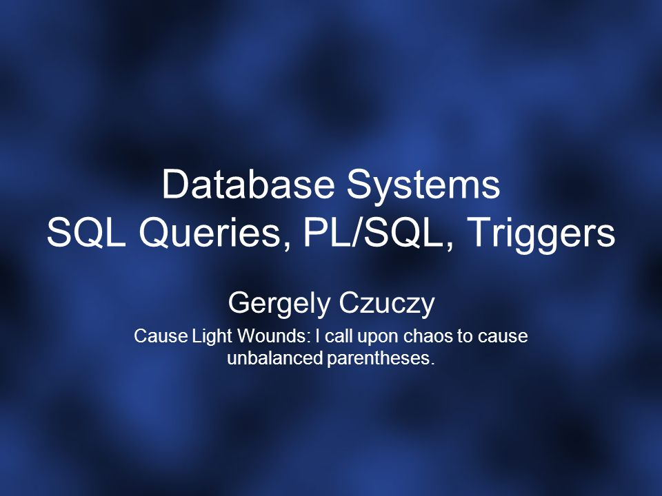 Database Systems SQL Queries, PL/SQL, Triggers Gergely Czuczy Cause Light Wounds: I call upon chaos to cause unbalanced parentheses.