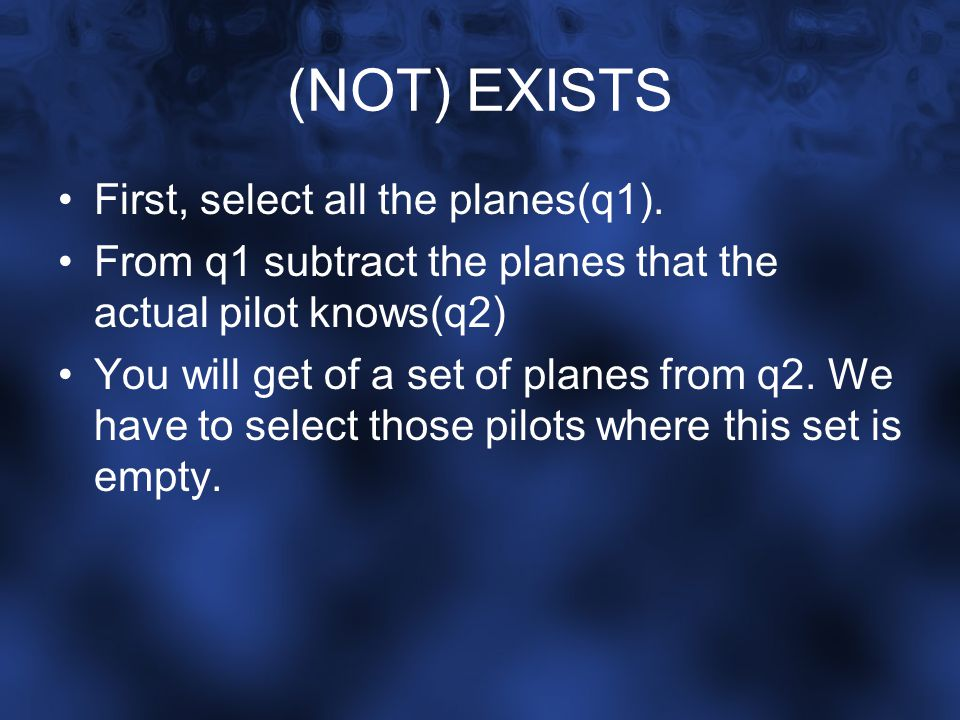 (NOT) EXISTS First, select all the planes(q1). From q1 subtract the planes that the actual pilot knows(q2) You will get of a set of planes from q2. We