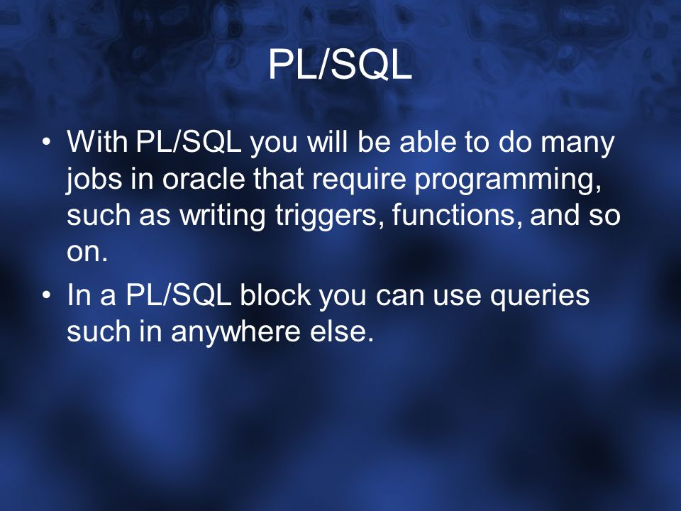PL/SQL With PL/SQL you will be able to do many jobs in oracle that require programming, such as writing triggers, functions, and so on. In a PL/SQL bl