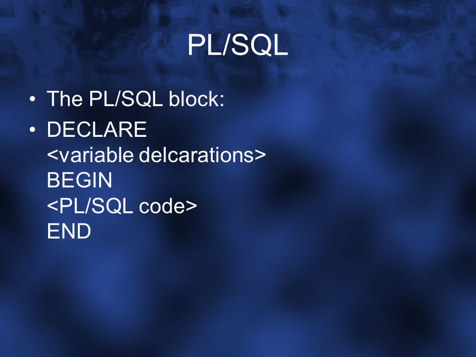 PL/SQL The PL/SQL block: DECLARE BEGIN END