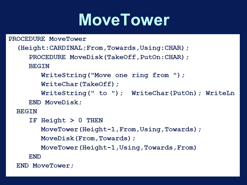 MoveTower PROCEDURE MoveTower (Height:CARDINAL;From,Towards,Using:CHAR); PROCEDURE MoveDisk(TakeOff,PutOn:CHAR); BEGIN WriteString( Move one ring from ); WriteChar(TakeOff); WriteString( to ); WriteChar(PutOn); WriteLn END MoveDisk; BEGIN IF Height > 0 THEN MoveTower(Height-1,From,Using,Towards); MoveDisk(From,Towards); MoveTower(Height-1,Using,Towards,From) END END MoveTower;