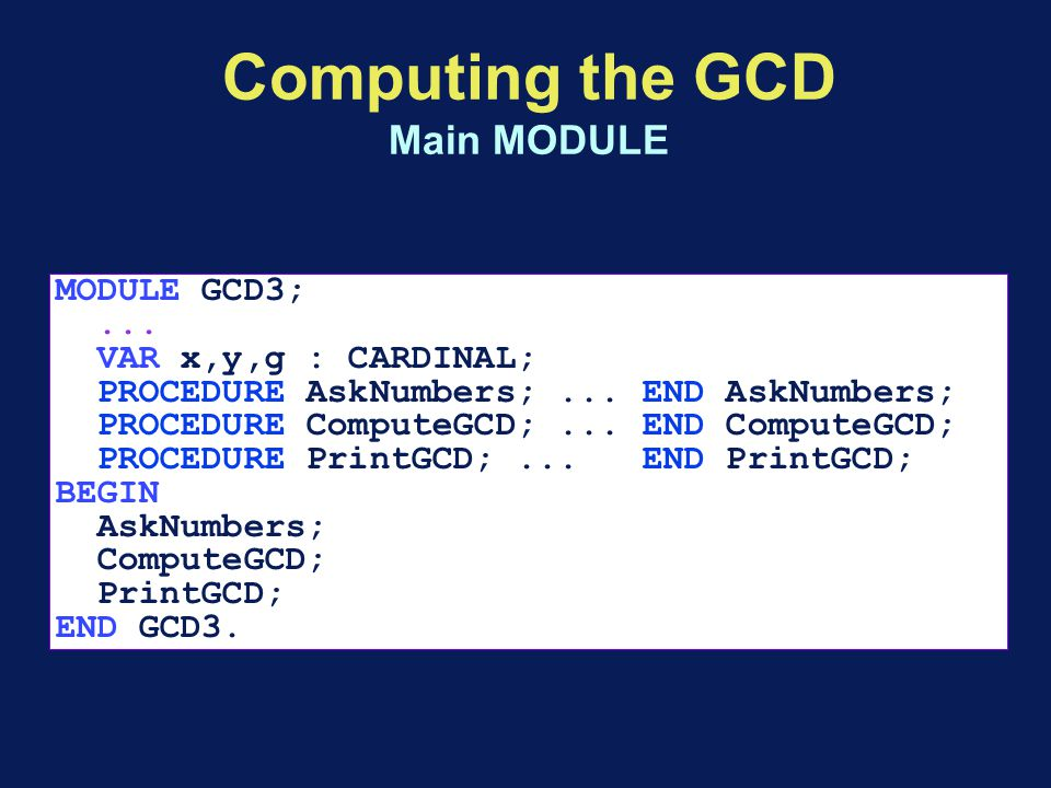 Computing the GCD Main MODULE MODULE GCD3;... VAR x,y,g : CARDINAL; PROCEDURE AskNumbers;...