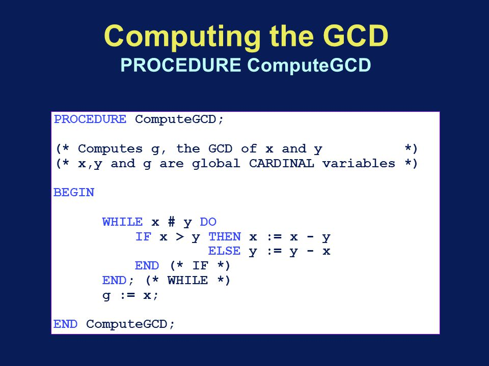 Computing the GCD PROCEDURE ComputeGCD PROCEDURE ComputeGCD; (* Computes g, the GCD of x and y *) (* x,y and g are global CARDINAL variables *) BEGIN WHILE x # y DO IF x > y THEN x := x - y ELSE y := y - x END (* IF *) END; (* WHILE *) g := x; END ComputeGCD;