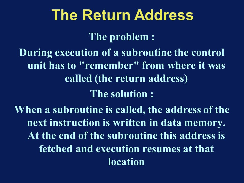 The Return Address The problem : During execution of a subroutine the control unit has to remember from where it was called (the return address) The solution : When a subroutine is called, the address of the next instruction is written in data memory.