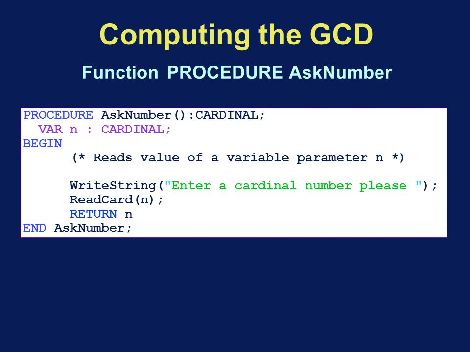 Computing the GCD Function PROCEDURE AskNumber PROCEDURE AskNumber():CARDINAL; VAR n : CARDINAL; BEGIN (* Reads value of a variable parameter n *) WriteString( Enter a cardinal number please ); ReadCard(n); RETURN n END AskNumber;