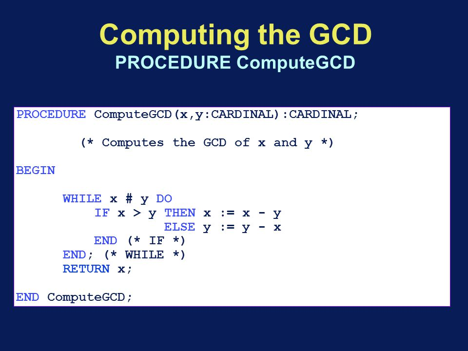 Computing the GCD PROCEDURE ComputeGCD PROCEDURE ComputeGCD(x,y:CARDINAL):CARDINAL; (* Computes the GCD of x and y *) BEGIN WHILE x # y DO IF x > y THEN x := x - y ELSE y := y - x END (* IF *) END; (* WHILE *) RETURN x; END ComputeGCD;