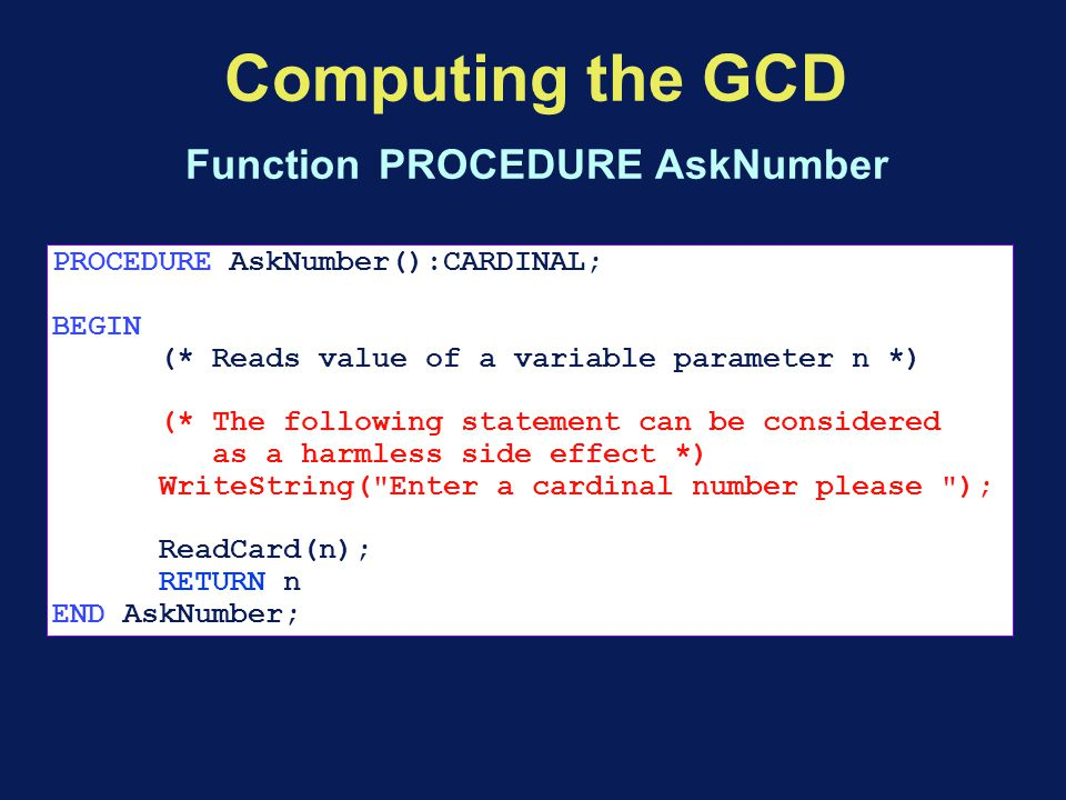 Computing the GCD Function PROCEDURE AskNumber PROCEDURE AskNumber():CARDINAL; BEGIN (* Reads value of a variable parameter n *) (* The following statement can be considered as a harmless side effect *) WriteString( Enter a cardinal number please ); ReadCard(n); RETURN n END AskNumber;