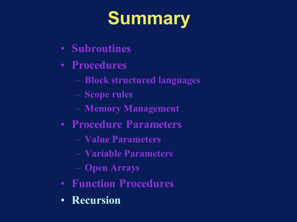 Summary Subroutines Procedures –Block structured languages –Scope rules –Memory Management Procedure Parameters –Value Parameters –Variable Parameters –Open Arrays Function Procedures Recursion