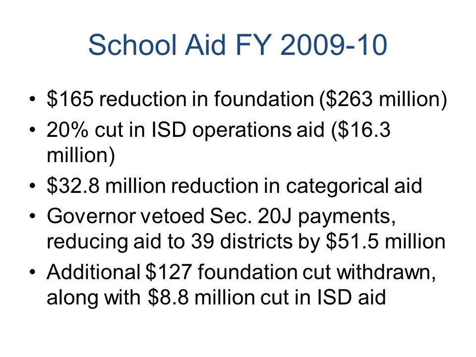 School Aid FY 2009-10 $165 reduction in foundation ($263 million) 20% cut in ISD operations aid ($16.3 million) $32.8 million reduction in categorical aid Governor vetoed Sec.