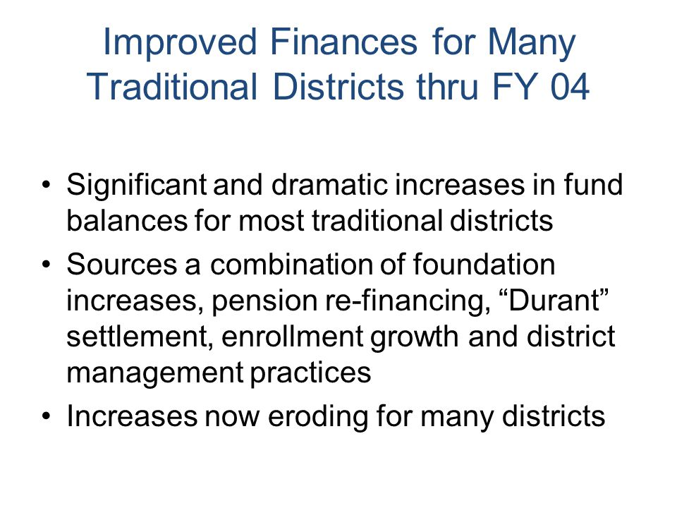 Improved Finances for Many Traditional Districts thru FY 04 Significant and dramatic increases in fund balances for most traditional districts Sources a combination of foundation increases, pension re-financing, Durant settlement, enrollment growth and district management practices Increases now eroding for many districts