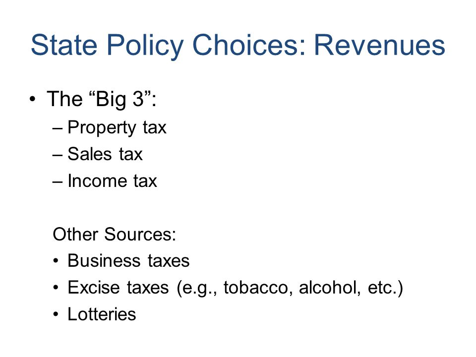 State Policy Choices: Revenues The Big 3 : –Property tax –Sales tax –Income tax Other Sources: Business taxes Excise taxes (e.g., tobacco, alcohol, etc.) Lotteries