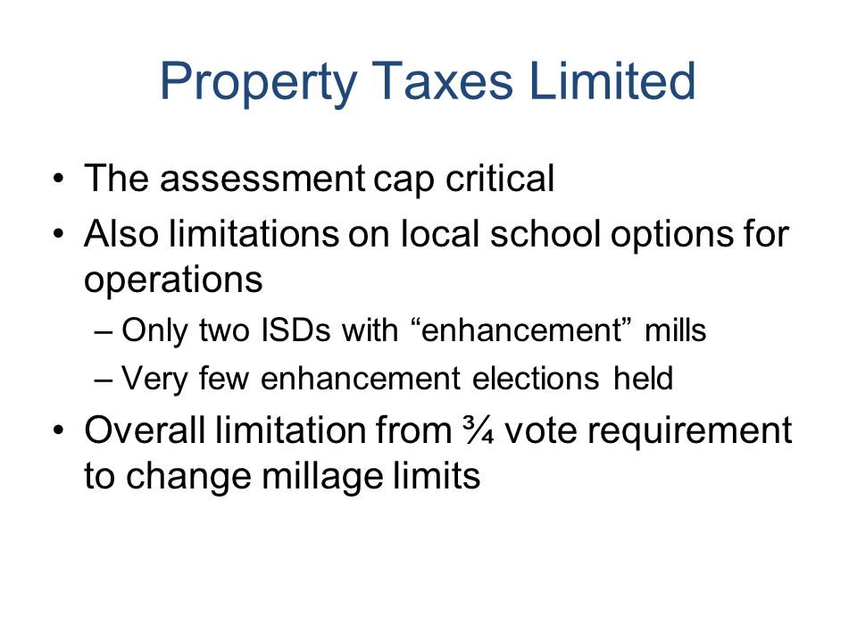 Property Taxes Limited The assessment cap critical Also limitations on local school options for operations –Only two ISDs with enhancement mills –Very few enhancement elections held Overall limitation from ¾ vote requirement to change millage limits