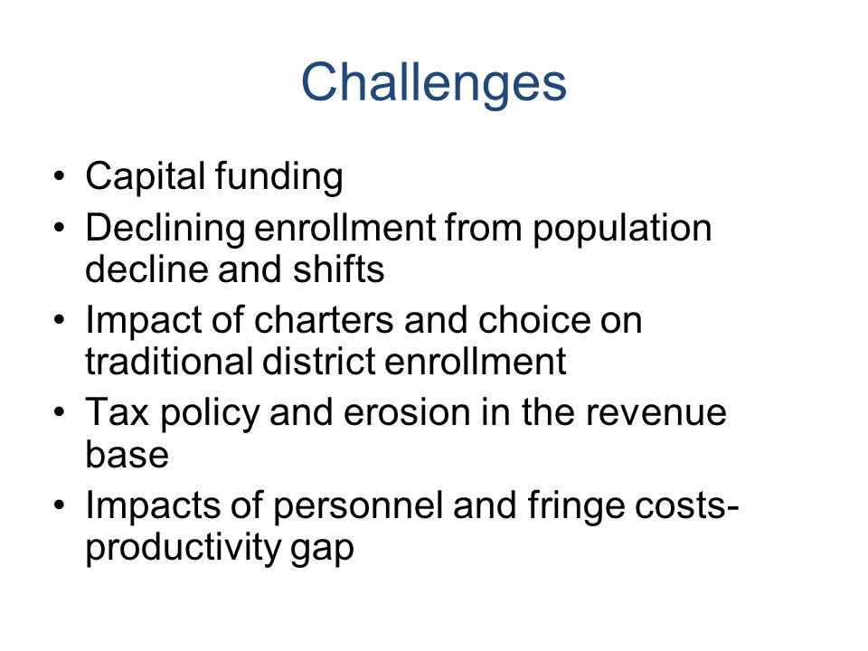 Challenges Capital funding Declining enrollment from population decline and shifts Impact of charters and choice on traditional district enrollment Tax policy and erosion in the revenue base Impacts of personnel and fringe costs- productivity gap
